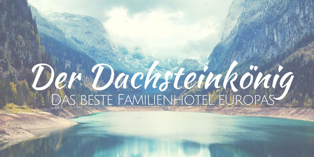 Der Dachsteinkönig - das beste Luxus-Familienhotel Europas